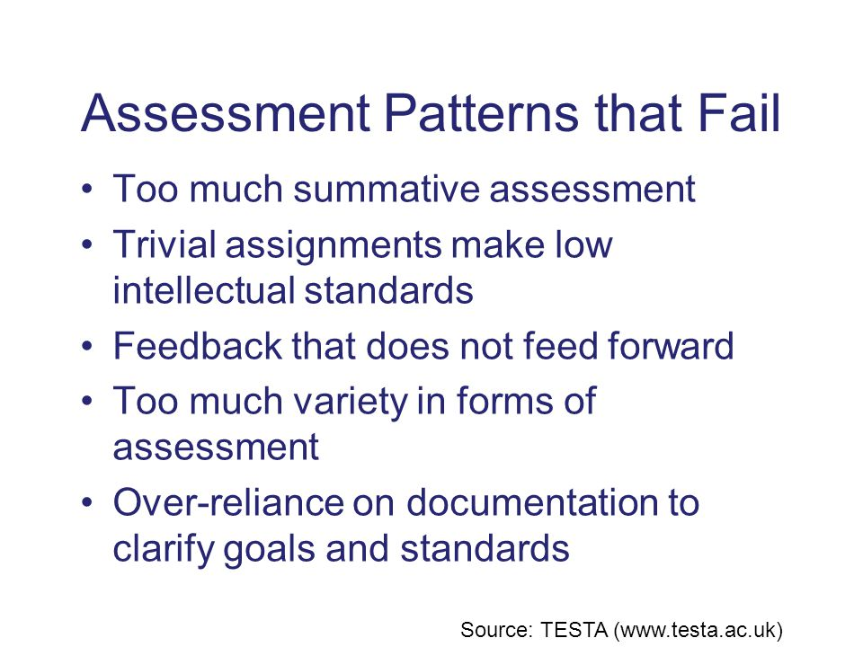 Assessment Patterns that Fail Too much summative assessment Trivial assignments make low intellectual standards Feedback that does not feed forward Too much variety in forms of assessment Over-reliance on documentation to clarify goals and standards Source: TESTA (www.testa.ac.uk)
