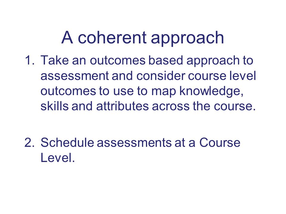 A coherent approach 1.Take an outcomes based approach to assessment and consider course level outcomes to use to map knowledge, skills and attributes across the course.