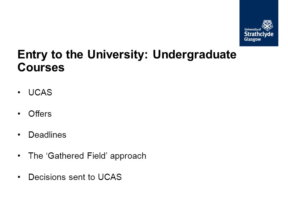 Entry to the University: Undergraduate Courses UCAS Offers Deadlines The 'Gathered Field' approach Decisions sent to UCAS