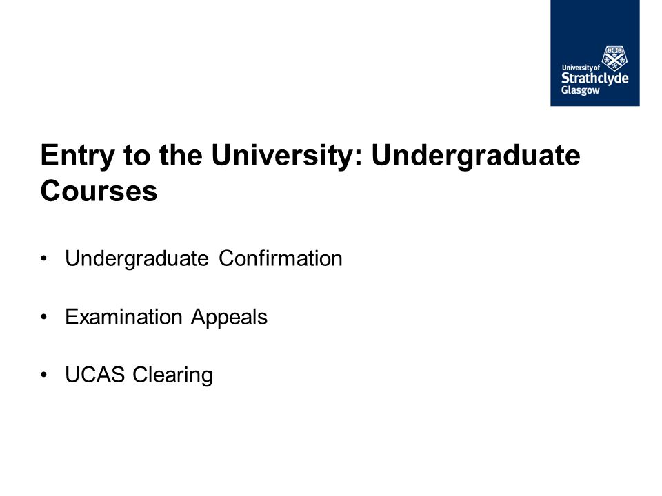 Entry to the University: Undergraduate Courses Undergraduate Confirmation Examination Appeals UCAS Clearing