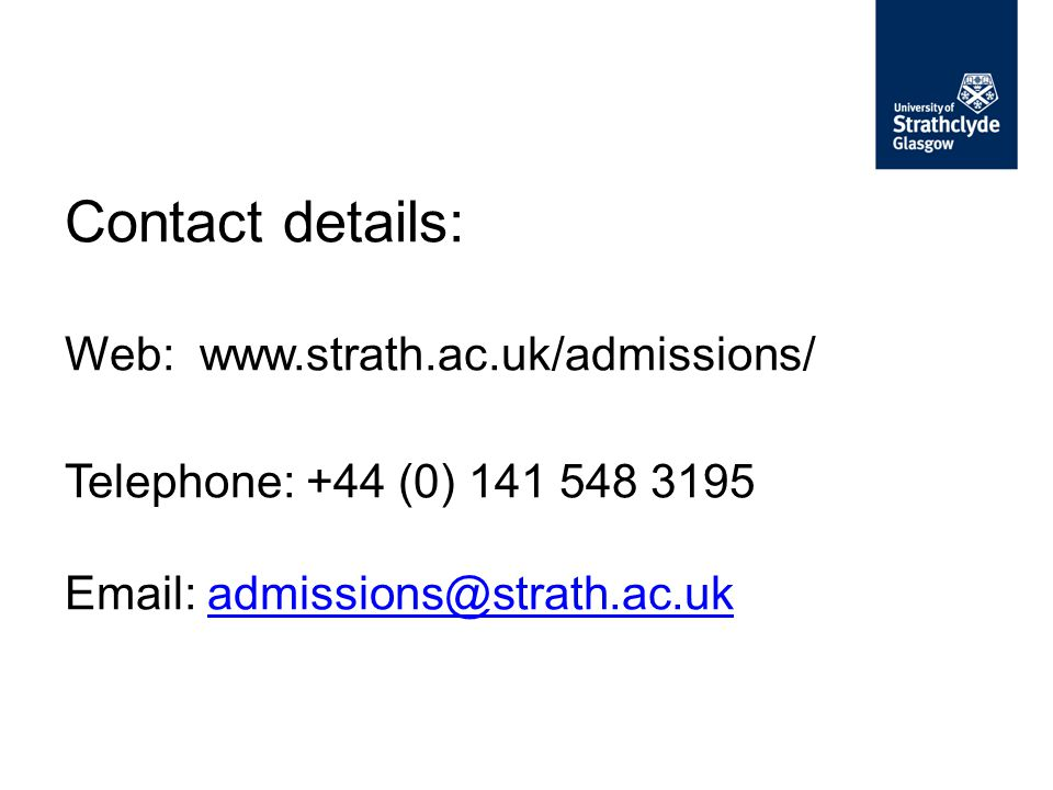 Contact details: Web: www.strath.ac.uk/admissions/ Telephone: +44 (0) 141 548 3195 Email: admissions@strath.ac.ukadmissions@strath.ac.uk