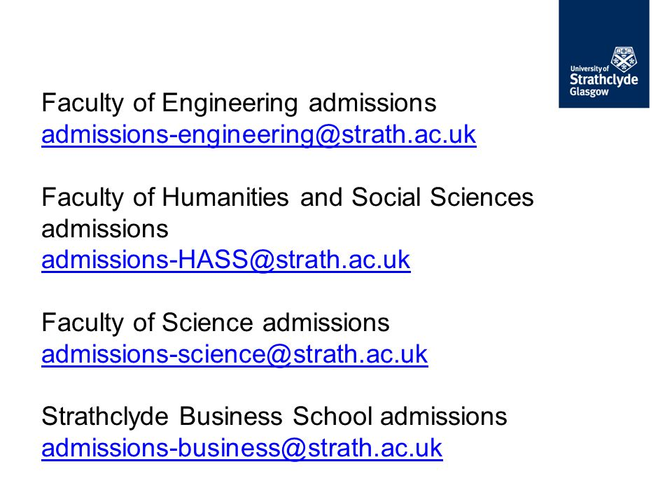 Faculty of Engineering admissions admissions-engineering@strath.ac.uk Faculty of Humanities and Social Sciences admissions admissions-HASS@strath.ac.uk Faculty of Science admissions admissions-science@strath.ac.uk Strathclyde Business School admissions admissions-business@strath.ac.uk admissions-engineering@strath.ac.uk admissions-HASS@strath.ac.uk admissions-science@strath.ac.uk admissions-business@strath.ac.uk