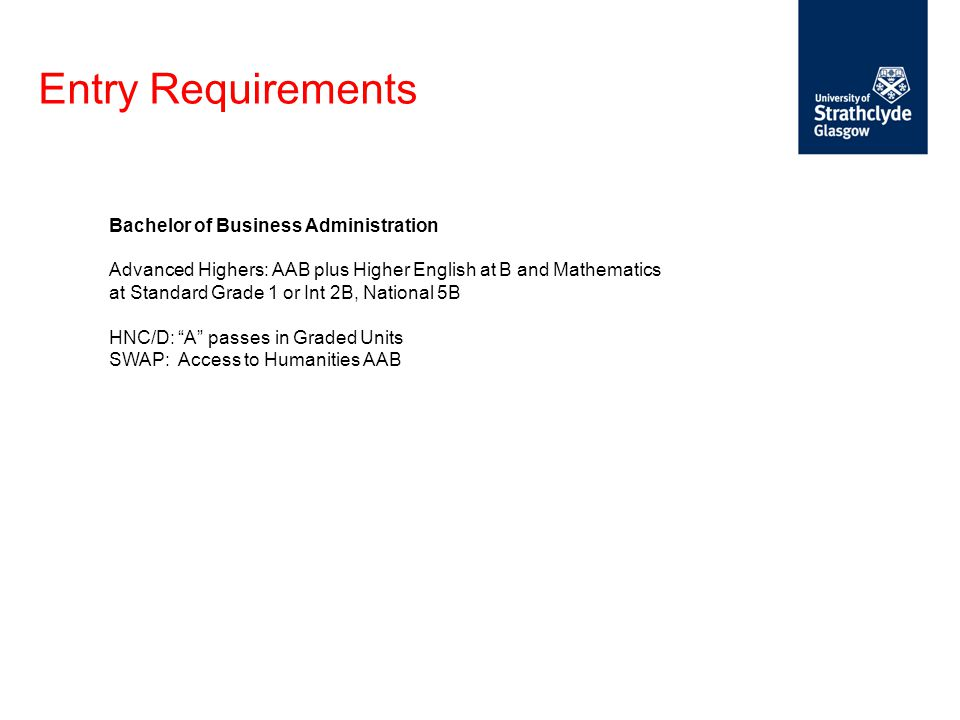 Entry Requirements Bachelor of Business Administration Advanced Highers: AAB plus Higher English at B and Mathematics at Standard Grade 1 or Int 2B, National 5B HNC/D: A passes in Graded Units SWAP: Access to Humanities AAB