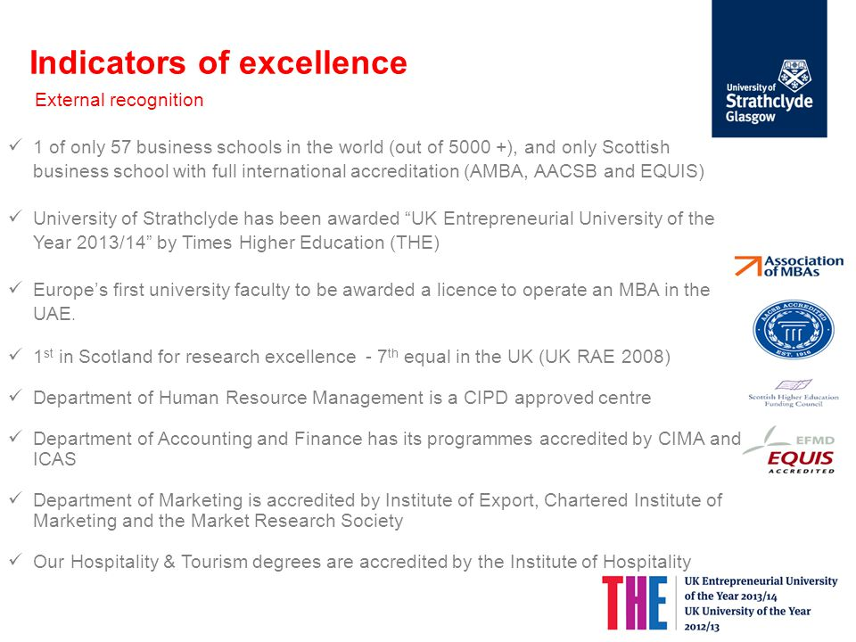 Indicators of excellence External recognition 1 of only 57 business schools in the world (out of 5000 +), and only Scottish business school with full international accreditation (AMBA, AACSB and EQUIS)‏ University of Strathclyde has been awarded UK Entrepreneurial University of the Year 2013/14 by Times Higher Education (THE) Europe's first university faculty to be awarded a licence to operate an MBA in the UAE.