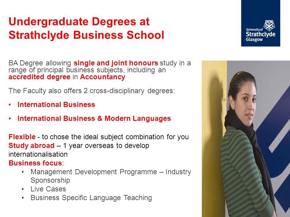 Undergraduate Degrees at Strathclyde Business School BA Degree allowing single and joint honours study in a range of principal business subjects, including an accredited degree in Accountancy The Faculty also offers 2 cross-disciplinary degrees: International Business International Business & Modern Languages Flexible - to chose the ideal subject combination for you Study abroad – 1 year overseas to develop internationalisation Business focus: Management Development Programme – Industry Sponsorship Live Cases Business Specific Language Teaching
