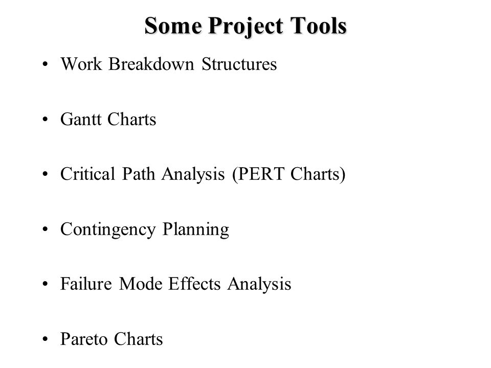 Some Project Tools Work Breakdown Structures Gantt Charts Critical Path Analysis (PERT Charts) Contingency Planning Failure Mode Effects Analysis Pareto Charts