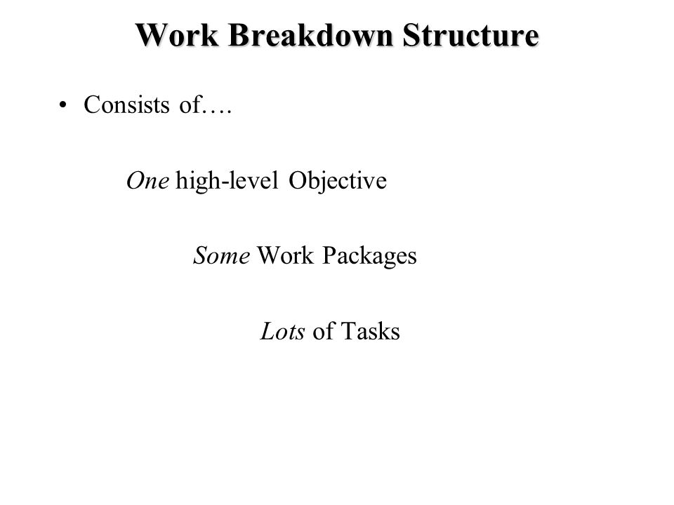 Work Breakdown Structure Consists of…. One high-level Objective Some Work Packages Lots of Tasks