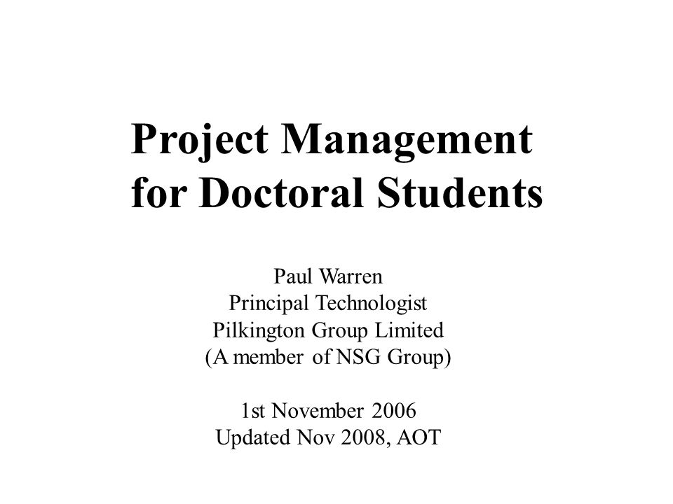 Project Management for Doctoral Students Paul Warren Principal Technologist Pilkington Group Limited (A member of NSG Group) 1st November 2006 Updated Nov 2008, AOT