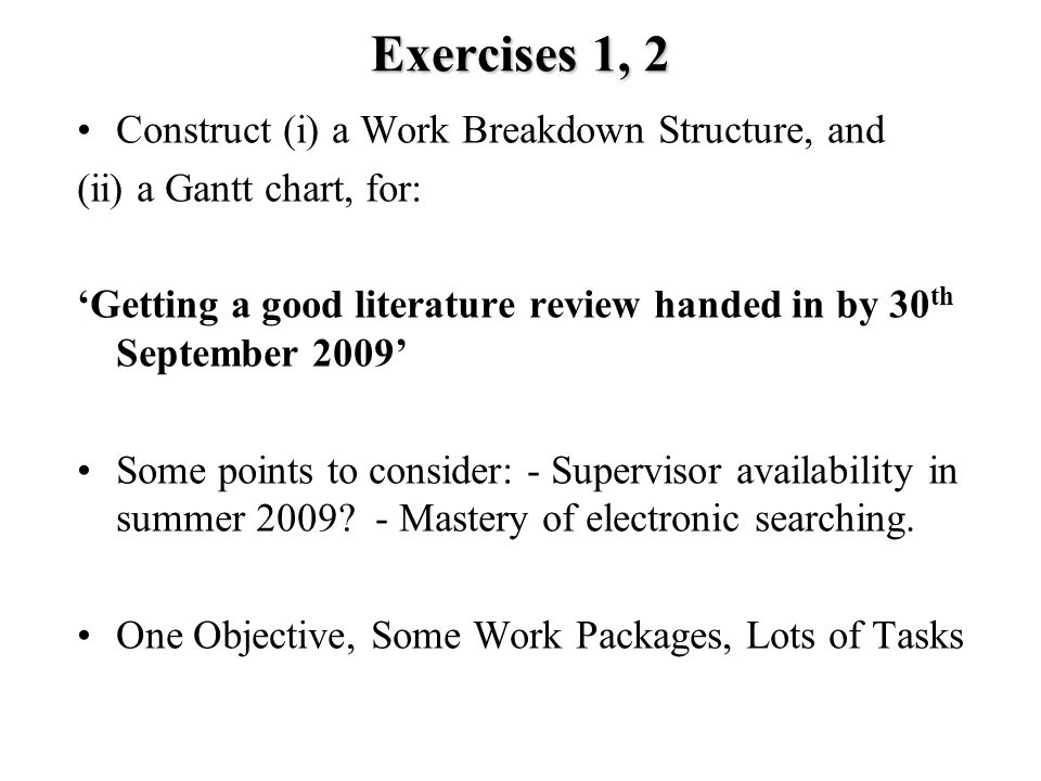 Exercises 1, 2 Construct (i) a Work Breakdown Structure, and (ii) a Gantt chart, for: 'Getting a good literature review handed in by 30 th September 2009' Some points to consider: - Supervisor availability in summer 2009.