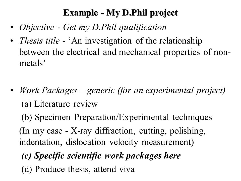 Example - My D.Phil project Objective - Get my D.Phil qualification Thesis title - 'An investigation of the relationship between the electrical and mechanical properties of non- metals' Work Packages – generic (for an experimental project) (a) Literature review (b) Specimen Preparation/Experimental techniques (In my case - X-ray diffraction, cutting, polishing, indentation, dislocation velocity measurement) (c) Specific scientific work packages here (d) Produce thesis, attend viva