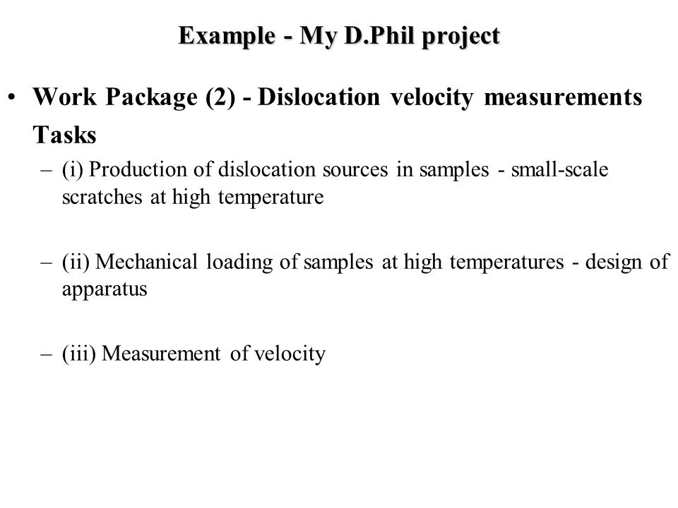 Example - My D.Phil project Work Package (2) - Dislocation velocity measurements Tasks –(i) Production of dislocation sources in samples - small-scale scratches at high temperature –(ii) Mechanical loading of samples at high temperatures - design of apparatus –(iii) Measurement of velocity