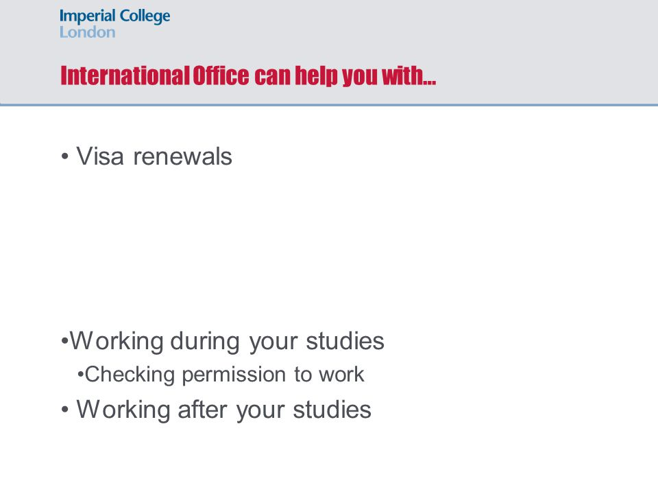 International Office can help you with… Visa renewals Working during your studies Checking permission to work Working after your studies