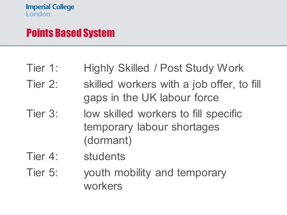 Points Based System Tier 1: Highly Skilled / Post Study Work Tier 2: skilled workers with a job offer, to fill gaps in the UK labour force Tier 3:low skilled workers to fill specific temporary labour shortages (dormant) Tier 4:students Tier 5:youth mobility and temporary workers