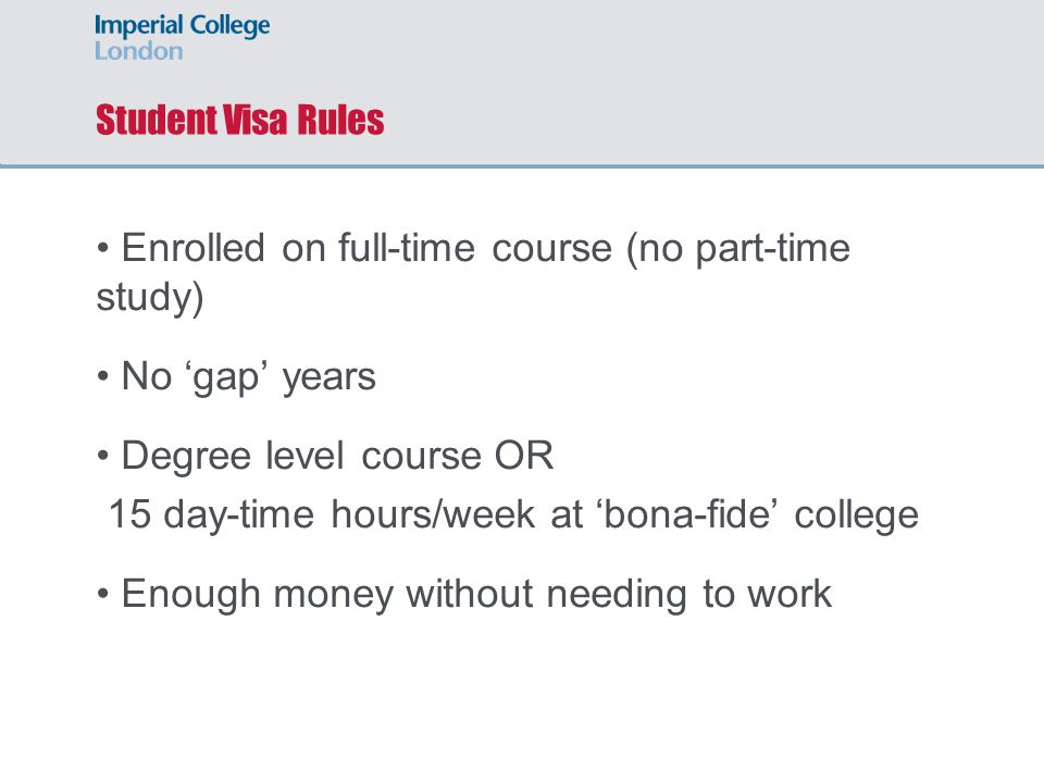 Student Visa Rules Enrolled on full-time course (no part-time study) No 'gap' years Degree level course OR 15 day-time hours/week at 'bona-fide' college Enough money without needing to work