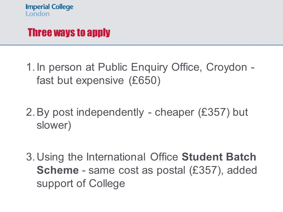 Three ways to apply 1.In person at Public Enquiry Office, Croydon - fast but expensive (£650) 2.By post independently - cheaper (£357) but slower) 3.Using the International Office Student Batch Scheme - same cost as postal (£357), added support of College