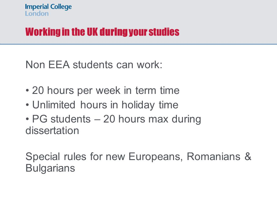 Working in the UK during your studies Non EEA students can work: 20 hours per week in term time Unlimited hours in holiday time PG students – 20 hours max during dissertation Special rules for new Europeans, Romanians & Bulgarians