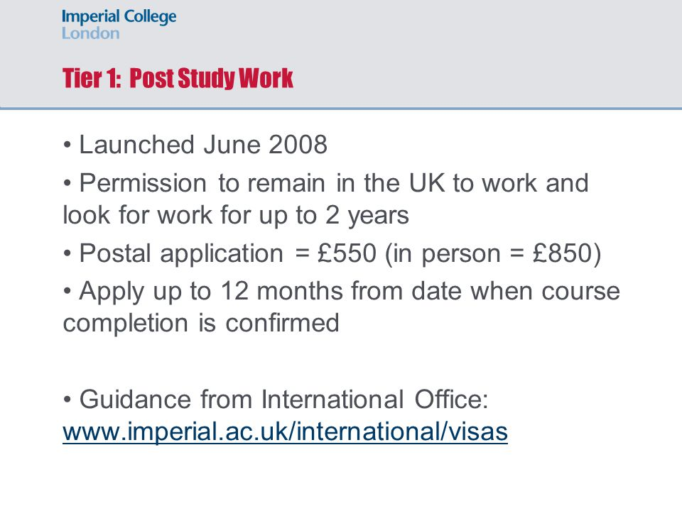 Tier 1: Post Study Work Launched June 2008 Permission to remain in the UK to work and look for work for up to 2 years Postal application = £550 (in person = £850) Apply up to 12 months from date when course completion is confirmed Guidance from International Office: