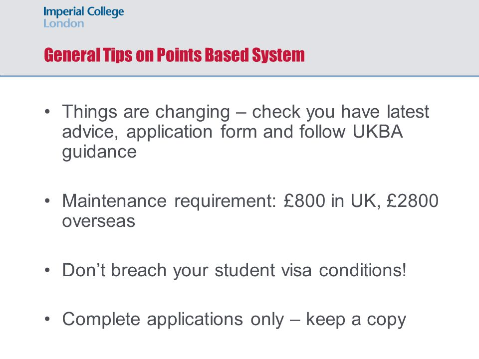 General Tips on Points Based System Things are changing – check you have latest advice, application form and follow UKBA guidance Maintenance requirement: £800 in UK, £2800 overseas Don't breach your student visa conditions.