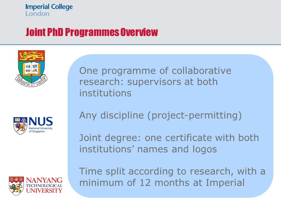 Joint PhD Programmes Overview One programme of collaborative research: supervisors at both institutions Any discipline (project-permitting) Joint degree: one certificate with both institutions' names and logos Time split according to research, with a minimum of 12 months at Imperial