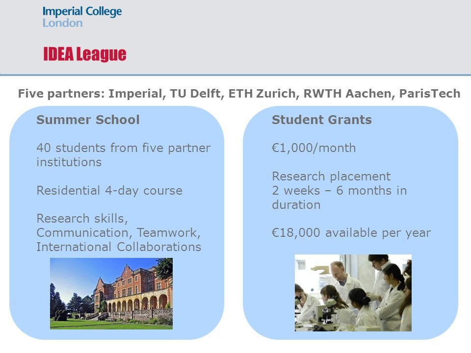 IDEA League Summer School 40 students from five partner institutions Residential 4-day course Research skills, Communication, Teamwork, International Collaborations Five partners: Imperial, TU Delft, ETH Zurich, RWTH Aachen, ParisTech Student Grants €1,000/month Research placement 2 weeks – 6 months in duration €18,000 available per year
