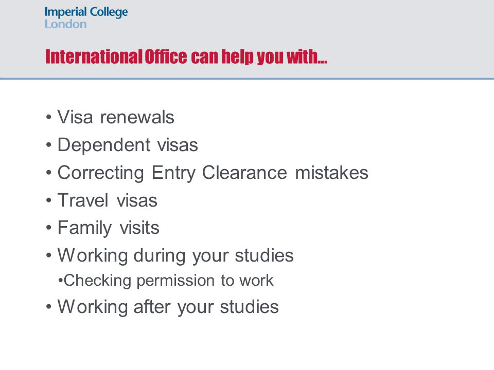 International Office can help you with… Visa renewals Dependent visas Correcting Entry Clearance mistakes Travel visas Family visits Working during your studies Checking permission to work Working after your studies