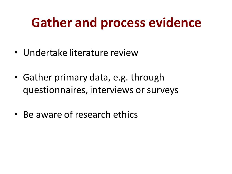 Gather and process evidence Undertake literature review Gather primary data, e.g.