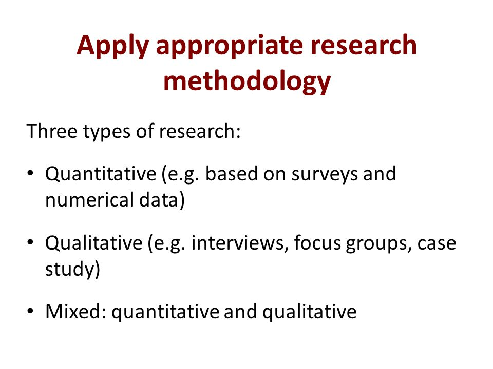 Apply appropriate research methodology Three types of research: Quantitative (e.g.