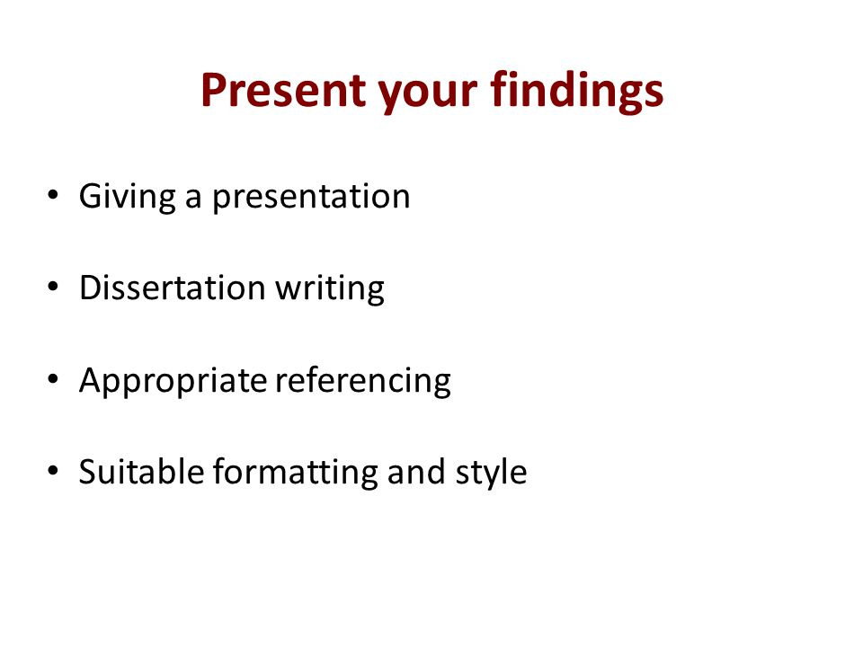 Present your findings Giving a presentation Dissertation writing Appropriate referencing Suitable formatting and style