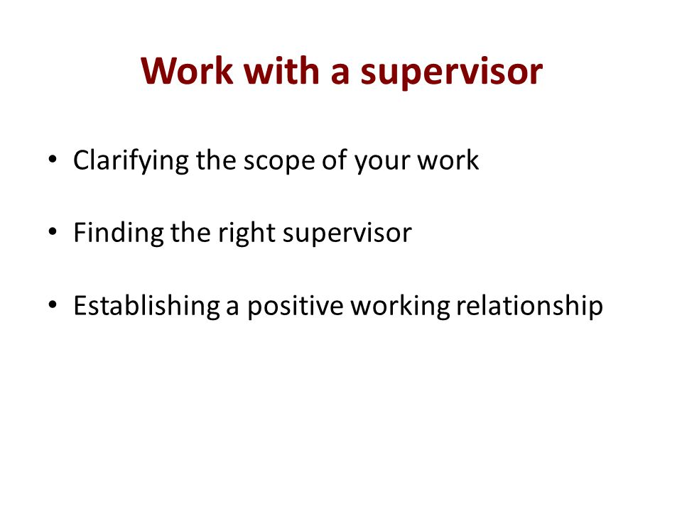 Work with a supervisor Clarifying the scope of your work Finding the right supervisor Establishing a positive working relationship