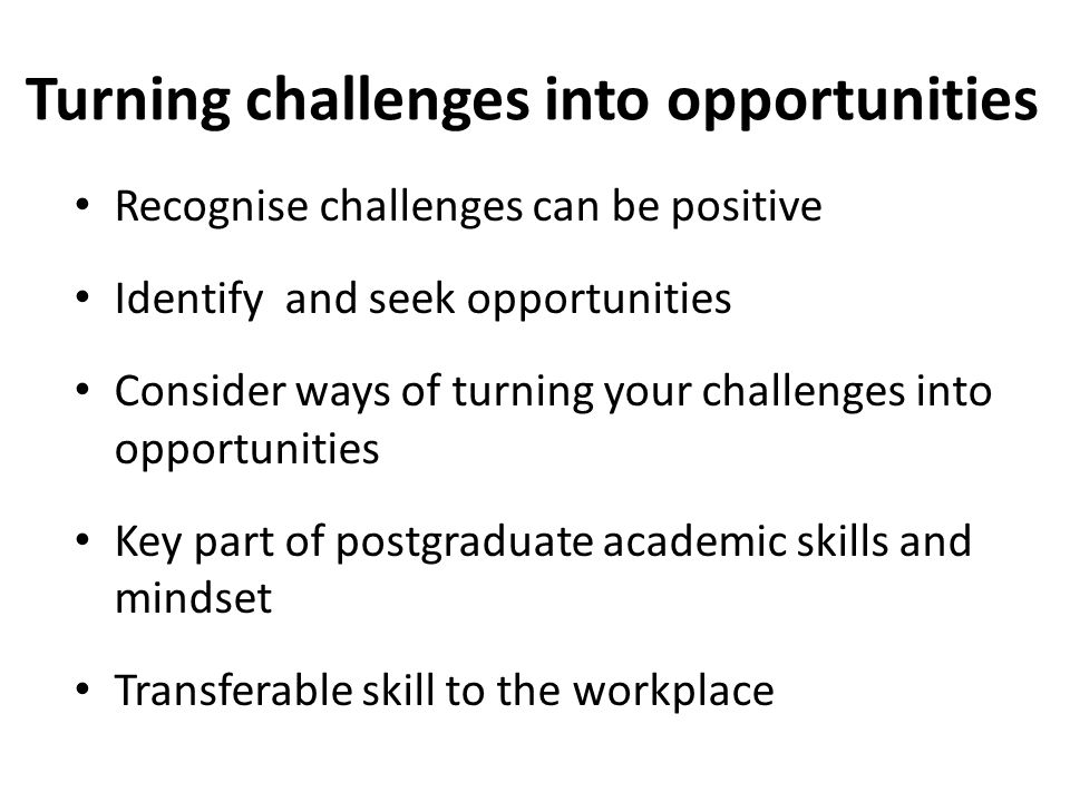 Turning challenges into opportunities Recognise challenges can be positive Identify and seek opportunities Consider ways of turning your challenges into opportunities Key part of postgraduate academic skills and mindset Transferable skill to the workplace
