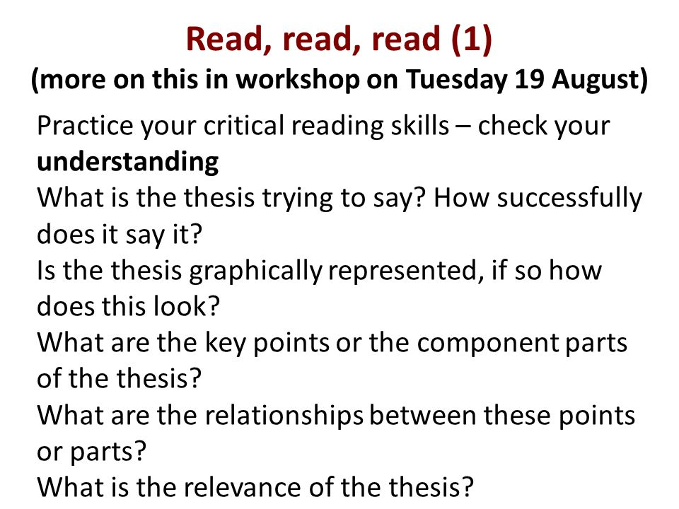 Read, read, read (1) (more on this in workshop on Tuesday 19 August) Practice your critical reading skills – check your understanding What is the thesis trying to say.