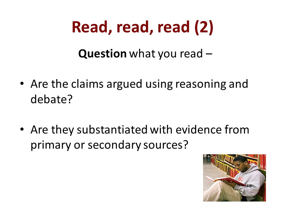 Read, read, read (2) Question what you read – Are the claims argued using reasoning and debate.
