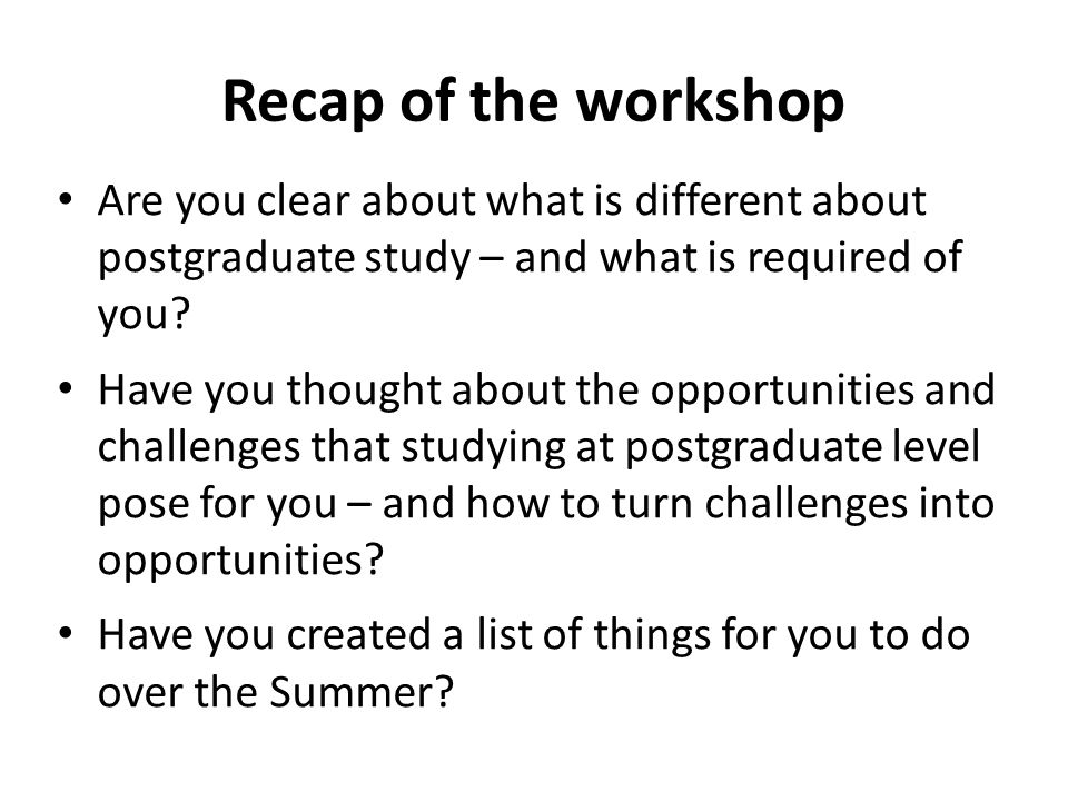 Recap of the workshop Are you clear about what is different about postgraduate study – and what is required of you.