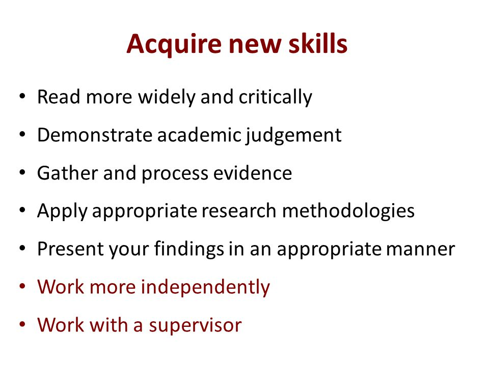 Acquire new skills Read more widely and critically Demonstrate academic judgement Gather and process evidence Apply appropriate research methodologies Present your findings in an appropriate manner Work more independently Work with a supervisor