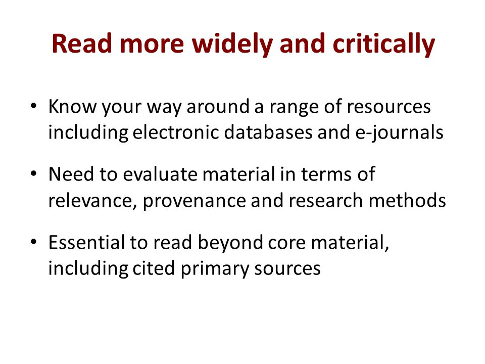 Read more widely and critically Know your way around a range of resources including electronic databases and e-journals Need to evaluate material in terms of relevance, provenance and research methods Essential to read beyond core material, including cited primary sources