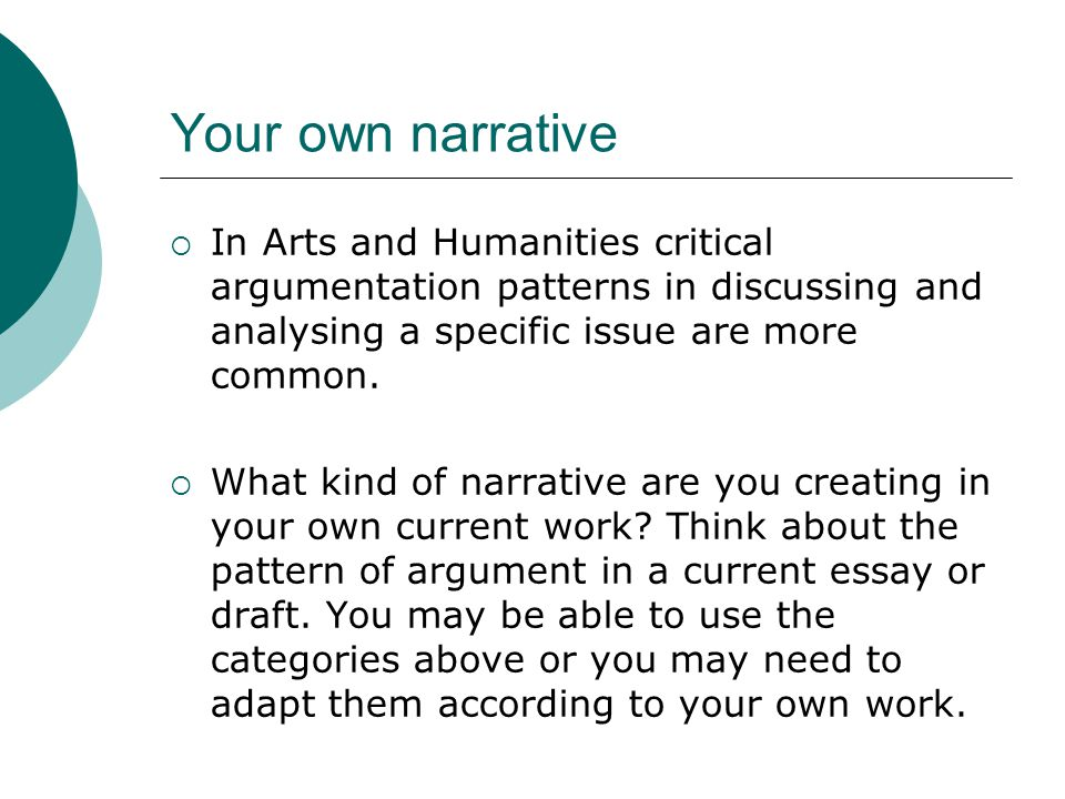 Your own narrative  In Arts and Humanities critical argumentation patterns in discussing and analysing a specific issue are more common.