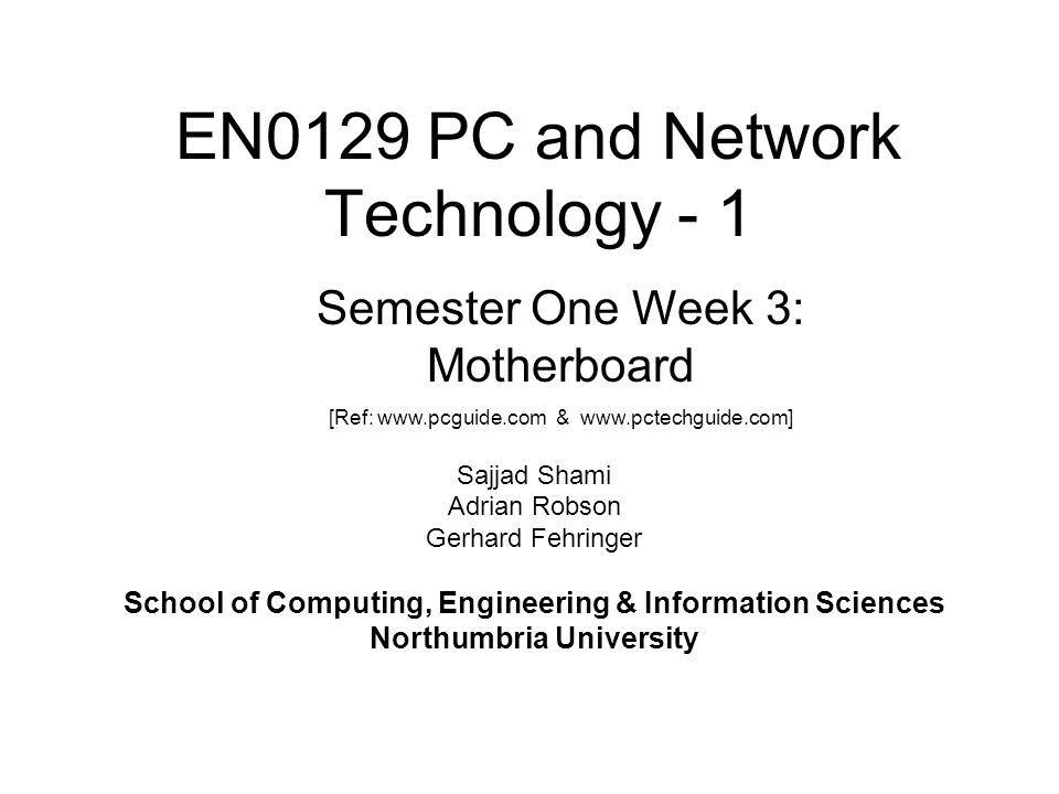 EN0129 PC and Network Technology - 1 Sajjad Shami Adrian Robson Gerhard Fehringer School of Computing, Engineering & Information Sciences Northumbria University Semester One Week 3: Motherboard [Ref: www.pcguide.com & www.pctechguide.com]