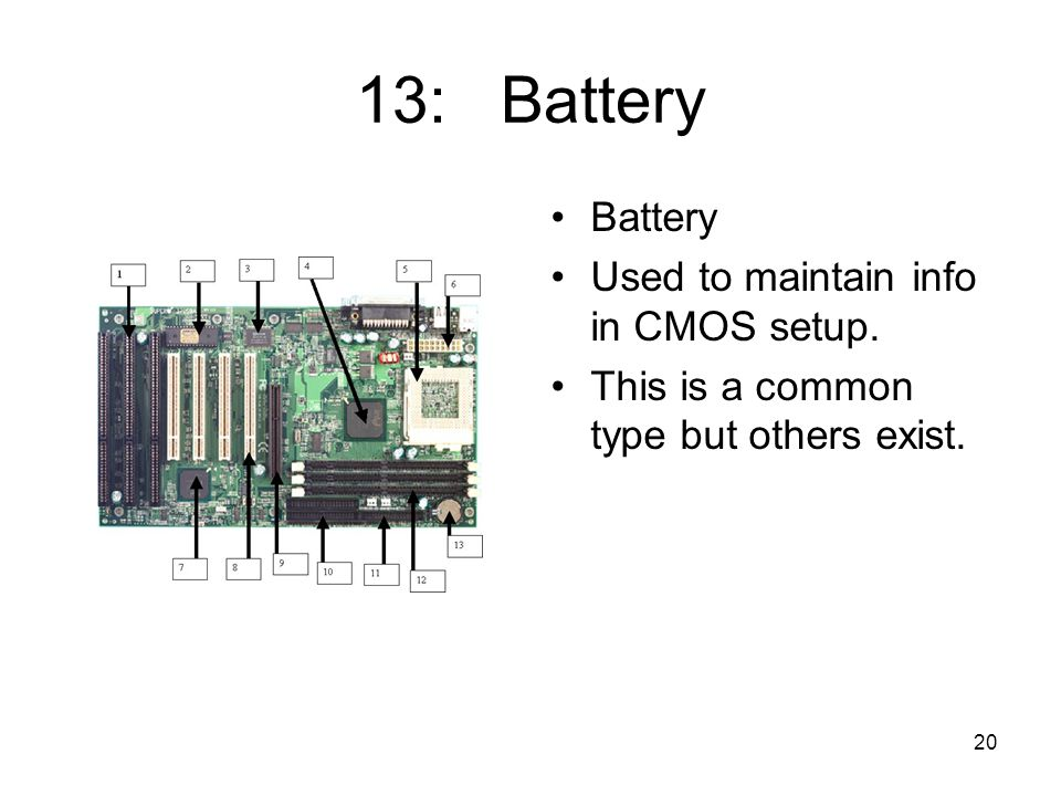 20 13: Battery Battery Used to maintain info in CMOS setup. This is a common type but others exist.