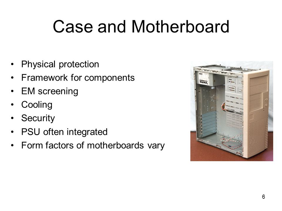 6 Case and Motherboard Physical protection Framework for components EM screening Cooling Security PSU often integrated Form factors of motherboards vary