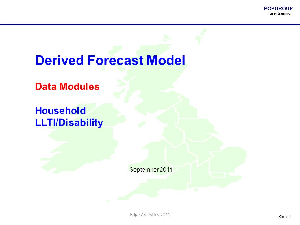 POPGROUP - user training - Slide 1 Edge Analytics 2011 Derived Forecast Model Data Modules Household LLTI/Disability September 2011