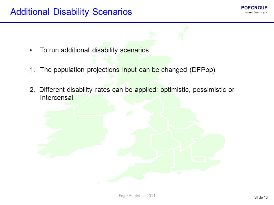 POPGROUP - user training - Slide 10 Edge Analytics 2011 Additional Disability Scenarios To run additional disability scenarios: 1.The population projections input can be changed (DFPop) 2.