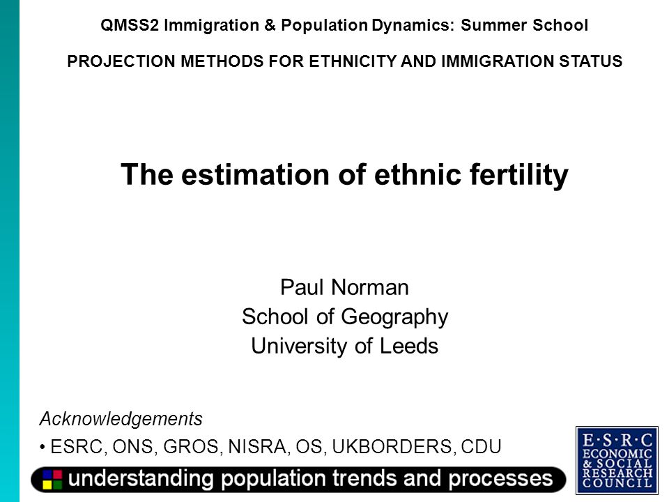 QMSS2 Immigration & Population Dynamics: Summer School PROJECTION METHODS FOR ETHNICITY AND IMMIGRATION STATUS The estimation of ethnic fertility Paul Norman School of Geography University of Leeds Acknowledgements ESRC, ONS, GROS, NISRA, OS, UKBORDERS, CDU