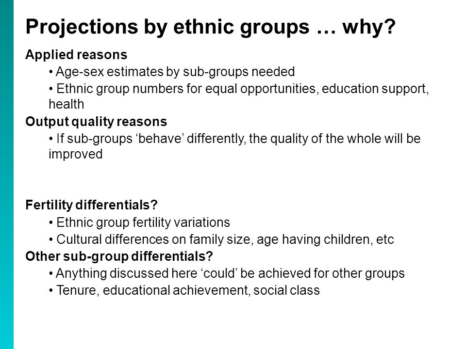 Applied reasons Age-sex estimates by sub-groups needed Ethnic group numbers for equal opportunities, education support, health Output quality reasons If sub-groups 'behave' differently, the quality of the whole will be improved Fertility differentials.