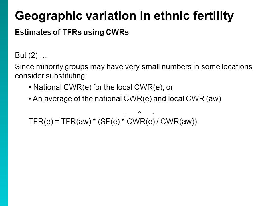 Estimates of TFRs using CWRs But (2) … Since minority groups may have very small numbers in some locations consider substituting: National CWR(e) for the local CWR(e); or An average of the national CWR(e) and local CWR (aw) TFR(e) = TFR(aw) * (SF(e) * CWR(e) / CWR(aw)) Geographic variation in ethnic fertility