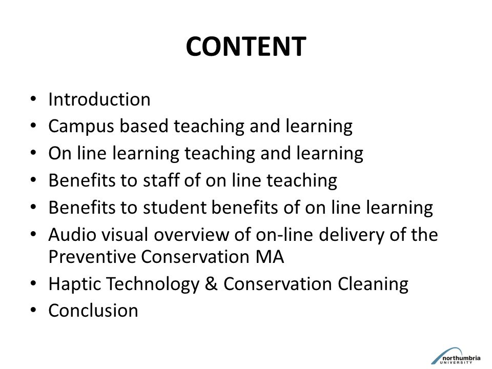 CONTENT Introduction Campus based teaching and learning On line learning teaching and learning Benefits to staff of on line teaching Benefits to student benefits of on line learning Audio visual overview of on-line delivery of the Preventive Conservation MA Haptic Technology & Conservation Cleaning Conclusion