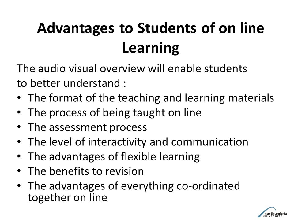 Advantages to Students of on line Learning The audio visual overview will enable students to better understand : The format of the teaching and learning materials The process of being taught on line The assessment process The level of interactivity and communication The advantages of flexible learning The benefits to revision The advantages of everything co-ordinated together on line
