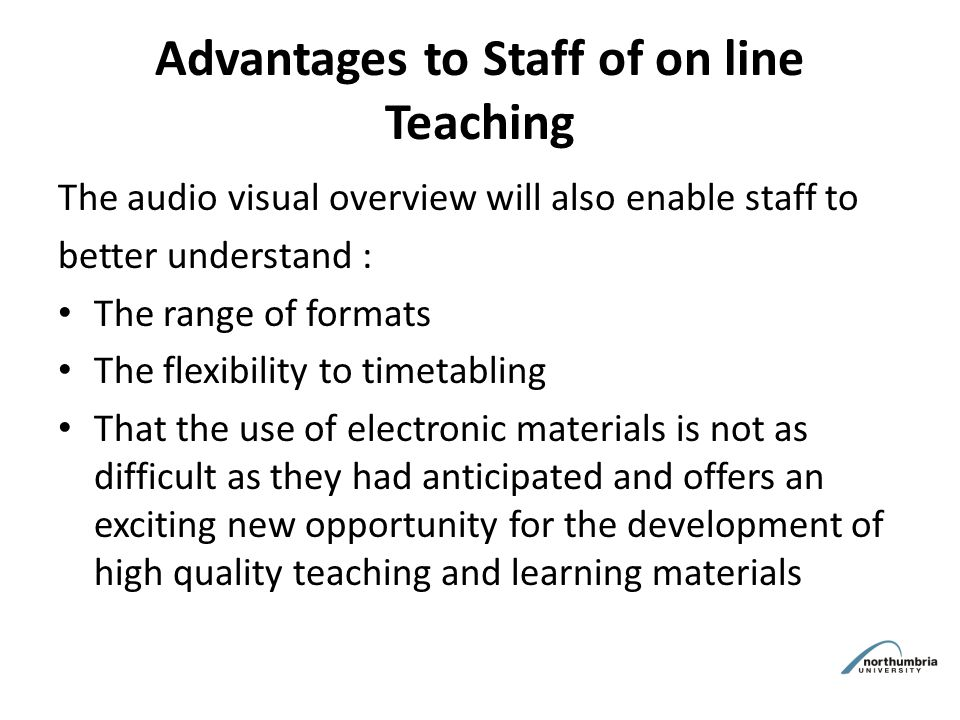 Advantages to Staff of on line Teaching The audio visual overview will also enable staff to better understand : The range of formats The flexibility to timetabling That the use of electronic materials is not as difficult as they had anticipated and offers an exciting new opportunity for the development of high quality teaching and learning materials