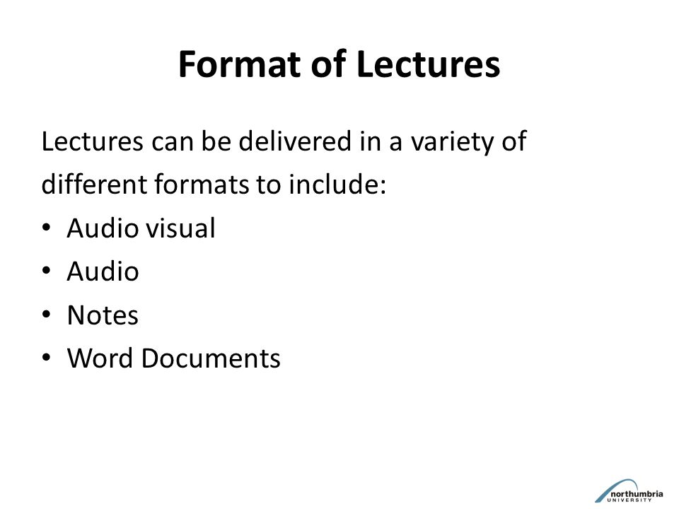 Format of Lectures Lectures can be delivered in a variety of different formats to include: Audio visual Audio Notes Word Documents