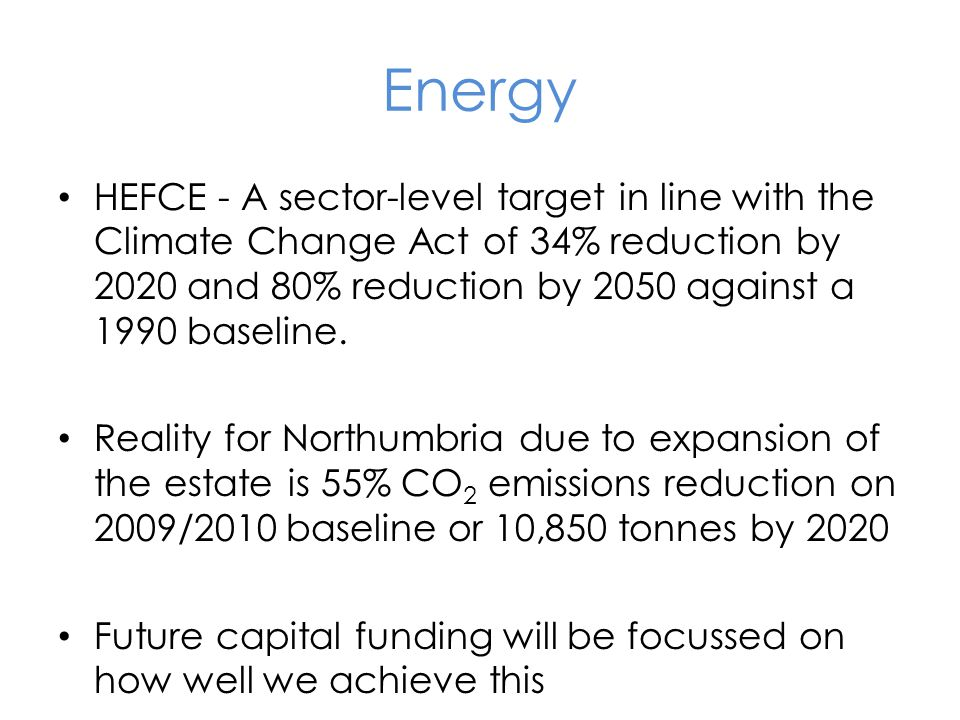 Energy HEFCE - A sector-level target in line with the Climate Change Act of 34% reduction by 2020 and 80% reduction by 2050 against a 1990 baseline.