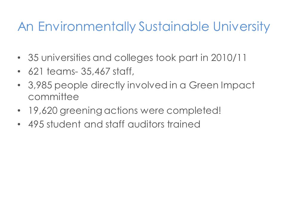 35 universities and colleges took part in 2010/11 621 teams- 35,467 staff, 3,985 people directly involved in a Green Impact committee 19,620 greening actions were completed.